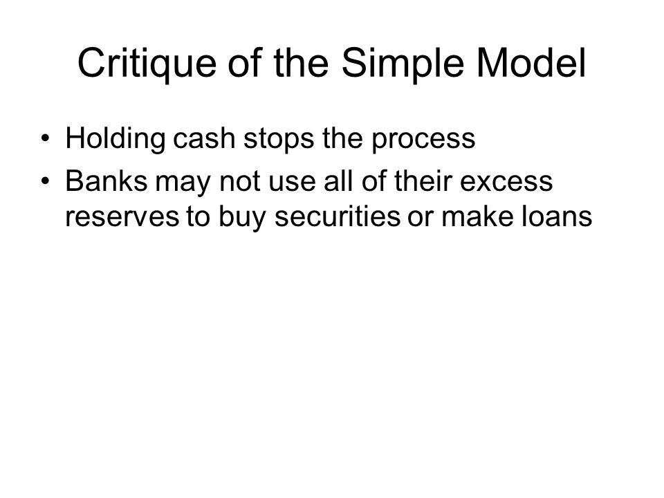 Critique of the Simple Model Holding cash stops the process Banks may not use all of their excess reserves to buy securities or make loans