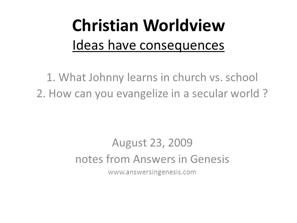 Christian Worldview Ideas have consequences 1. What Johnny learns in church vs.