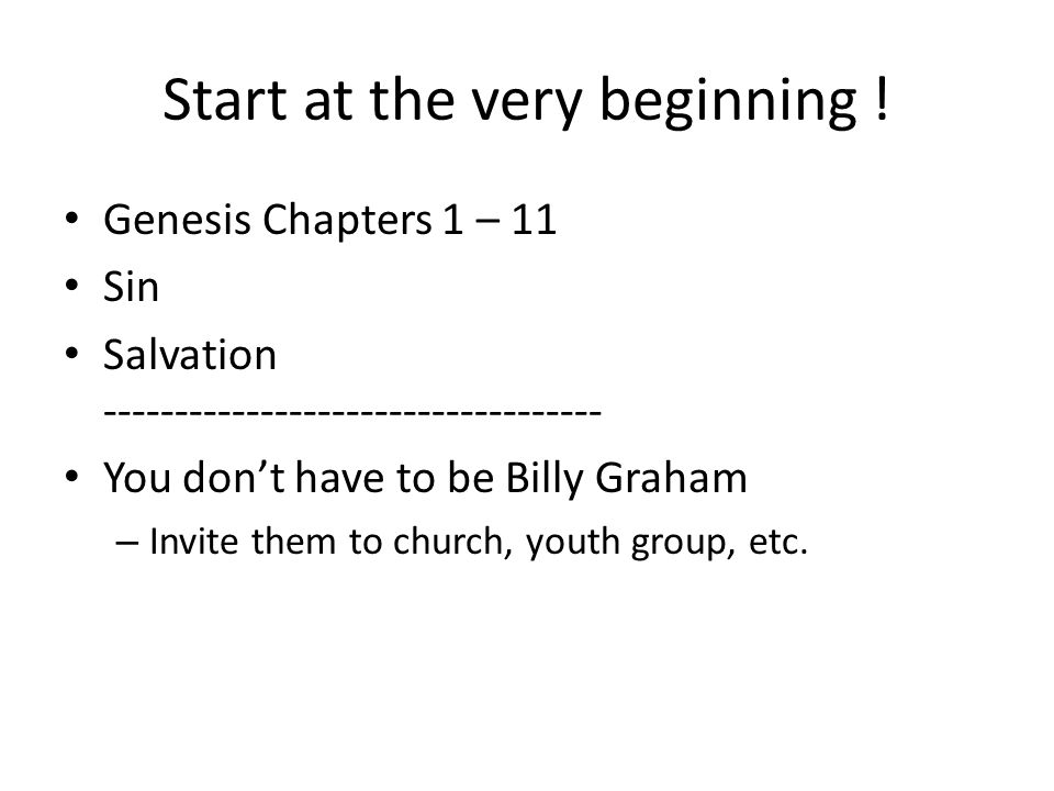 Start at the very beginning ! Genesis Chapters 1 – 11 Sin Salvation ----------------------------------- You dont have to be Billy Graham – Invite them