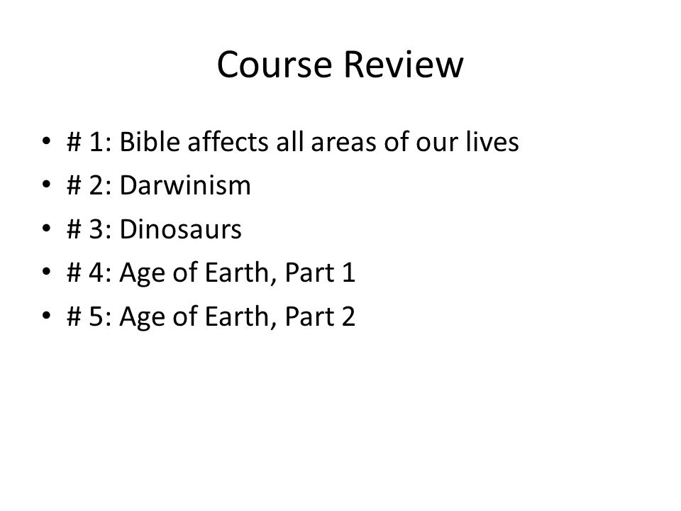 Course Review # 1: Bible affects all areas of our lives # 2: Darwinism # 3: Dinosaurs # 4: Age of Earth, Part 1 # 5: Age of Earth, Part 2