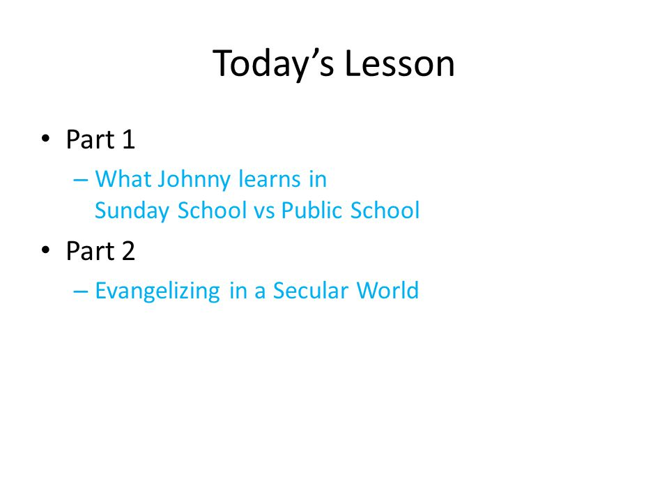 Todays Lesson Part 1 – What Johnny learns in Sunday School vs Public School Part 2 – Evangelizing in a Secular World
