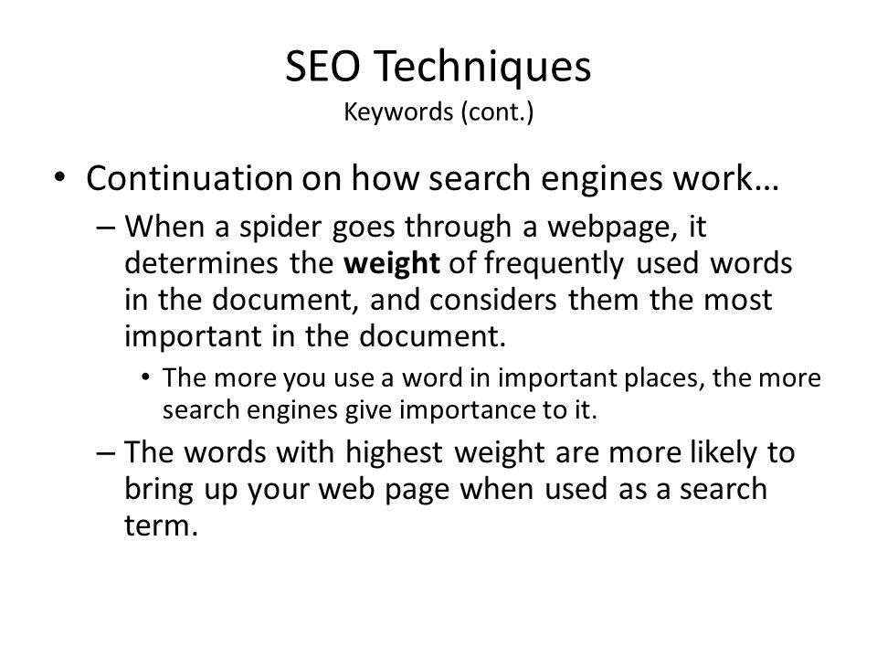 SEO Techniques Keywords (cont.) Continuation on how search engines work… – When a spider goes through a webpage, it determines the weight of frequentl