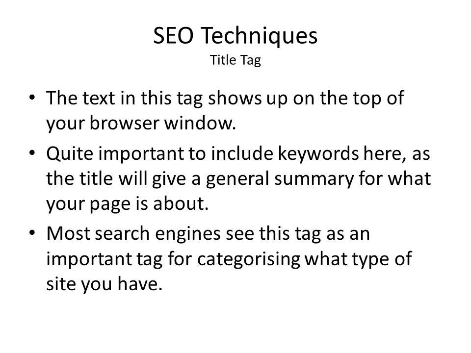 SEO Techniques Title Tag The text in this tag shows up on the top of your browser window. Quite important to include keywords here, as the title will