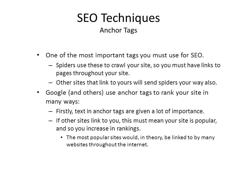 SEO Techniques Anchor Tags One of the most important tags you must use for SEO. – Spiders use these to crawl your site, so you must have links to page
