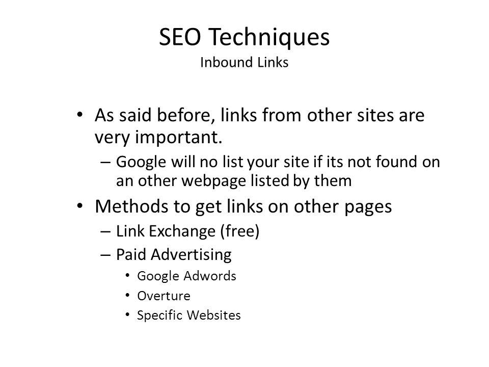 SEO Techniques Inbound Links As said before, links from other sites are very important. – Google will no list your site if its not found on an other w