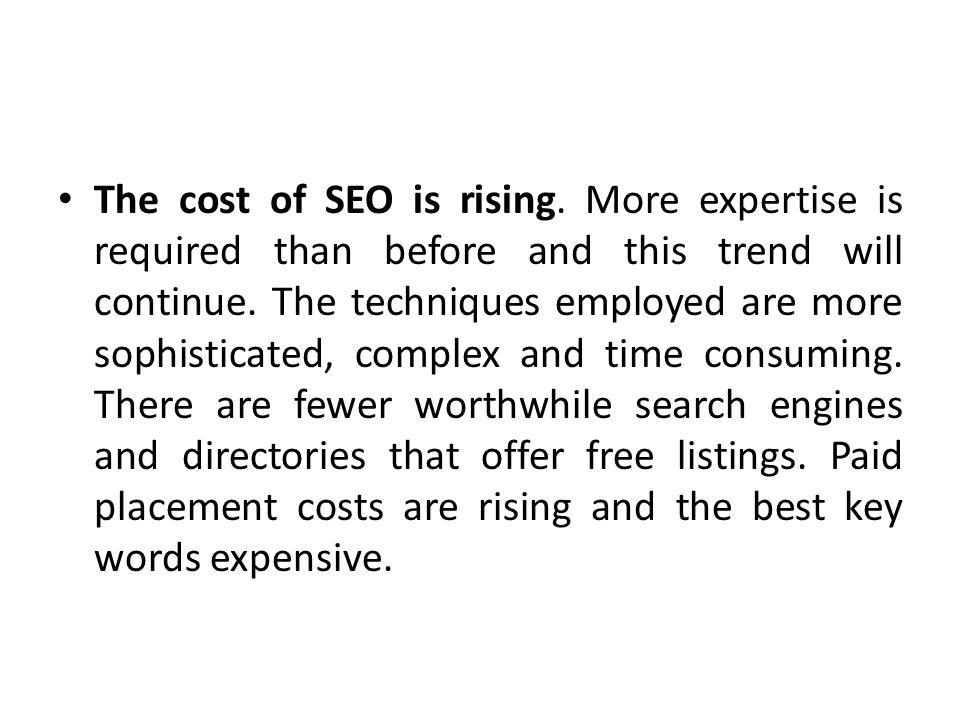 The cost of SEO is rising. More expertise is required than before and this trend will continue. The techniques employed are more sophisticated, comple
