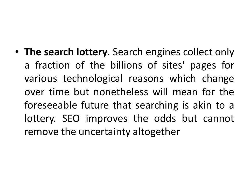 The search lottery. Search engines collect only a fraction of the billions of sites' pages for various technological reasons which change over time bu