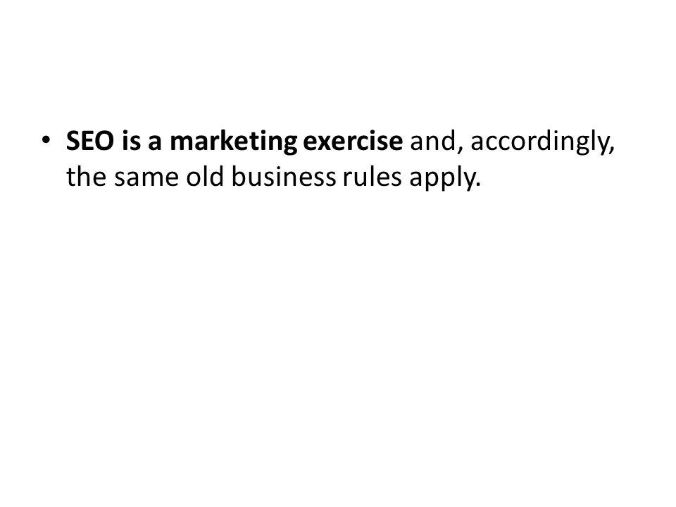 SEO is a marketing exercise and, accordingly, the same old business rules apply.