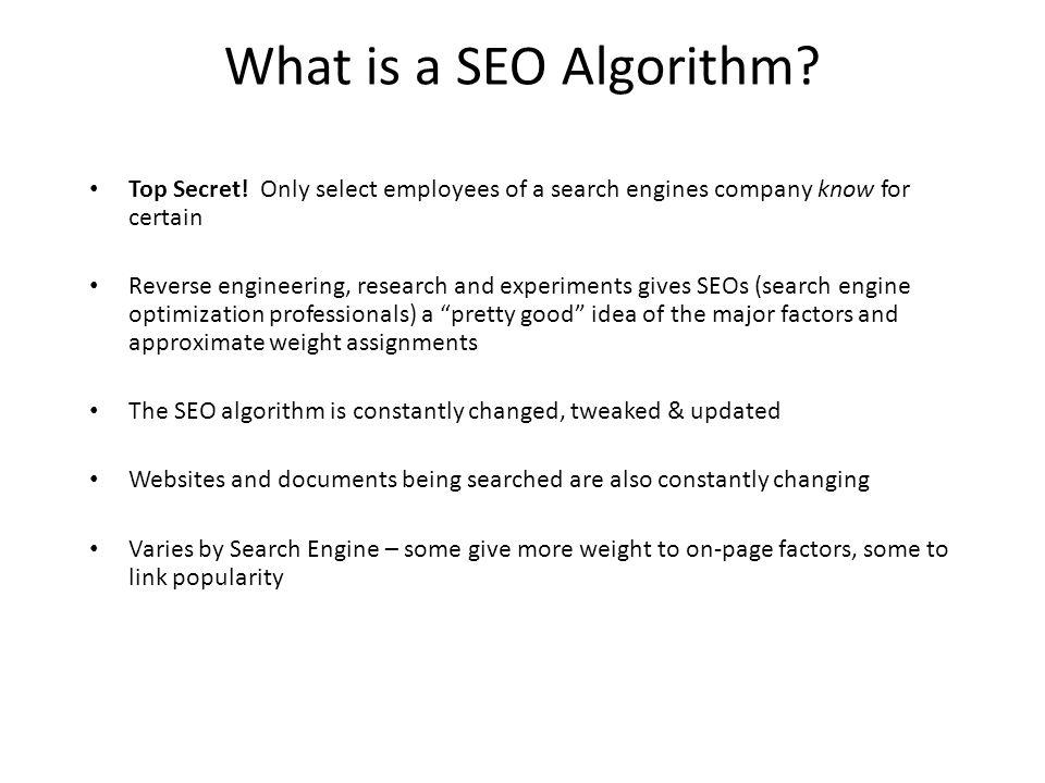 What is a SEO Algorithm? Top Secret! Only select employees of a search engines company know for certain Reverse engineering, research and experiments