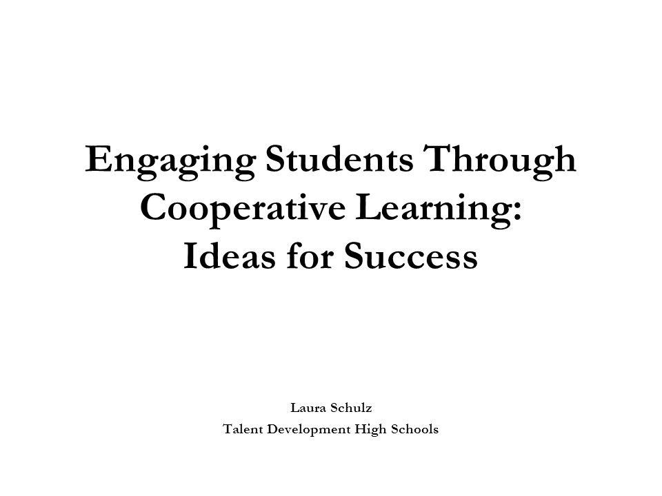 Engaging Students Through Cooperative Learning: Ideas for Success Laura Schulz Talent Development High Schools