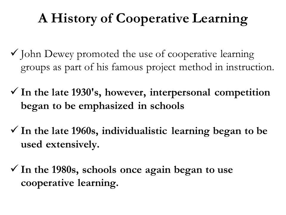 A History of Cooperative Learning John Dewey promoted the use of cooperative learning groups as part of his famous project method in instruction. In t
