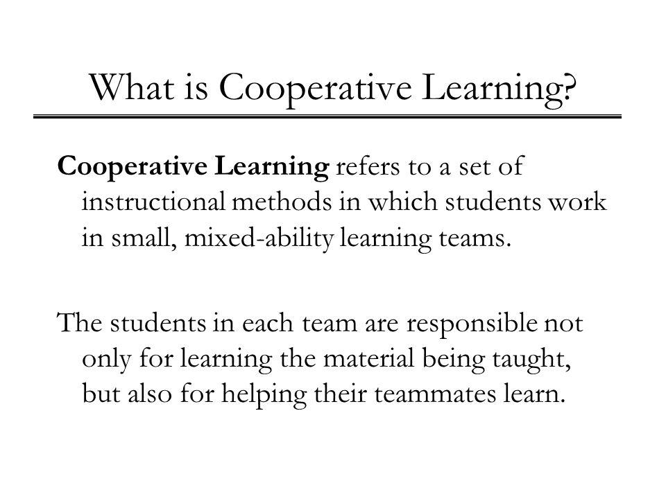 What is Cooperative Learning? Cooperative Learning refers to a set of instructional methods in which students work in small, mixed-ability learning te