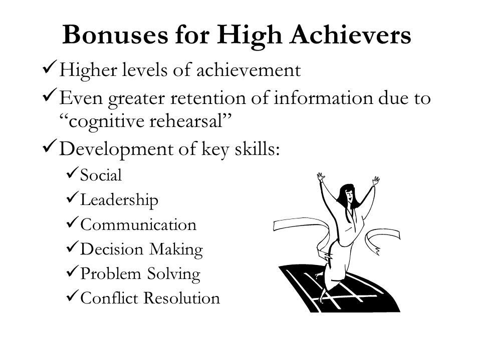 Bonuses for High Achievers Higher levels of achievement Even greater retention of information due to cognitive rehearsal Development of key skills: So