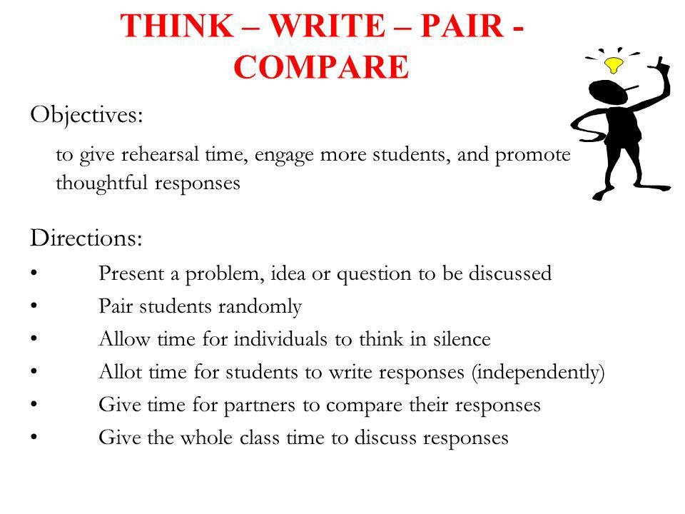 THINK – WRITE – PAIR - COMPARE Objectives: to give rehearsal time, engage more students, and promote thoughtful responses Directions: Present a proble