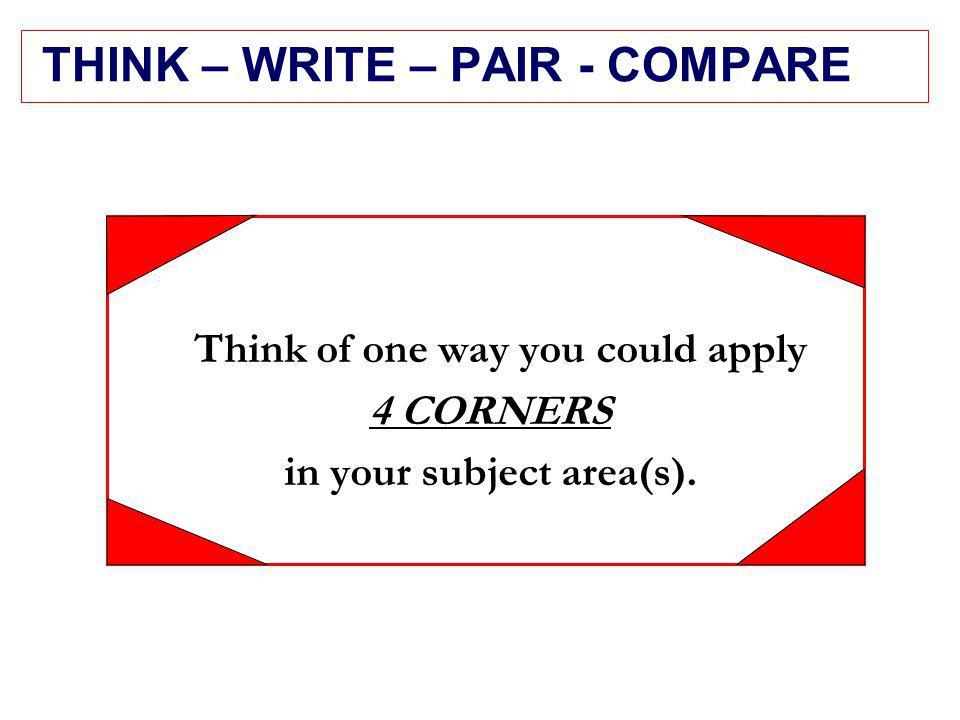 THINK – WRITE – PAIR - COMPARE Think of one way you could apply 4 CORNERS in your subject area(s).