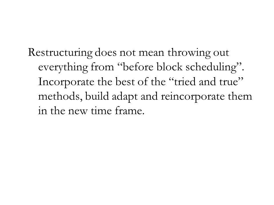 Restructuring does not mean throwing out everything from before block scheduling. Incorporate the best of the tried and true methods, build adapt and