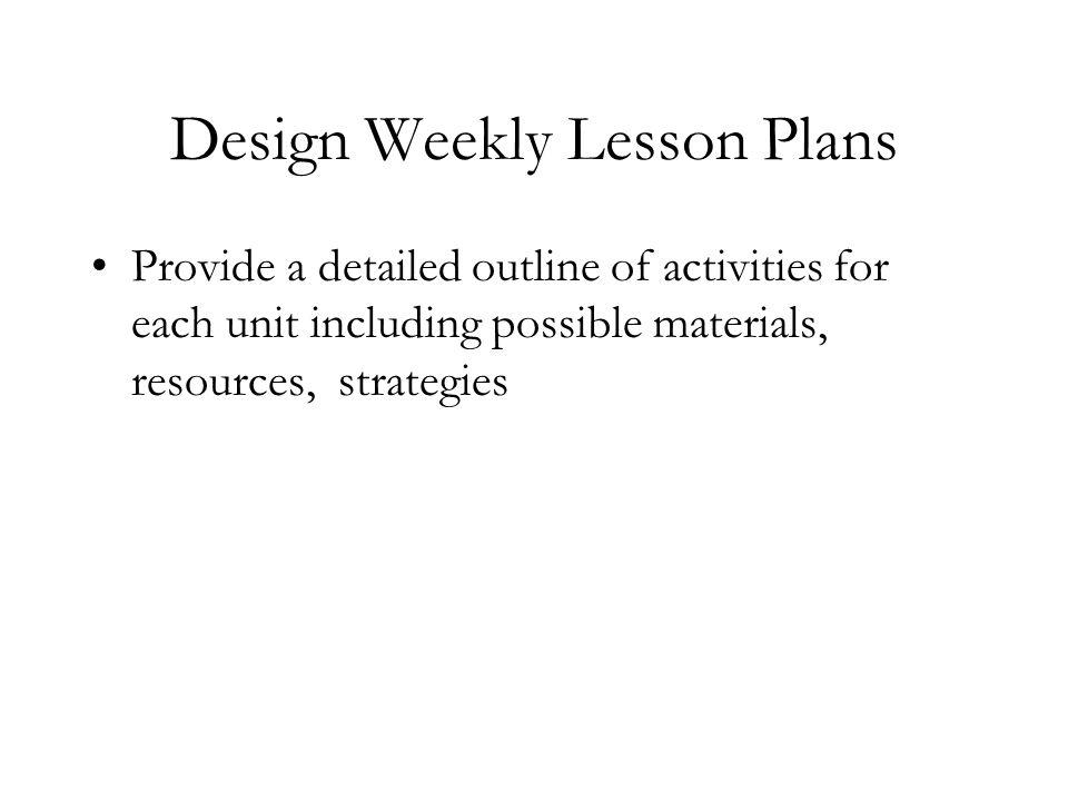 Design Weekly Lesson Plans Provide a detailed outline of activities for each unit including possible materials, resources, strategies