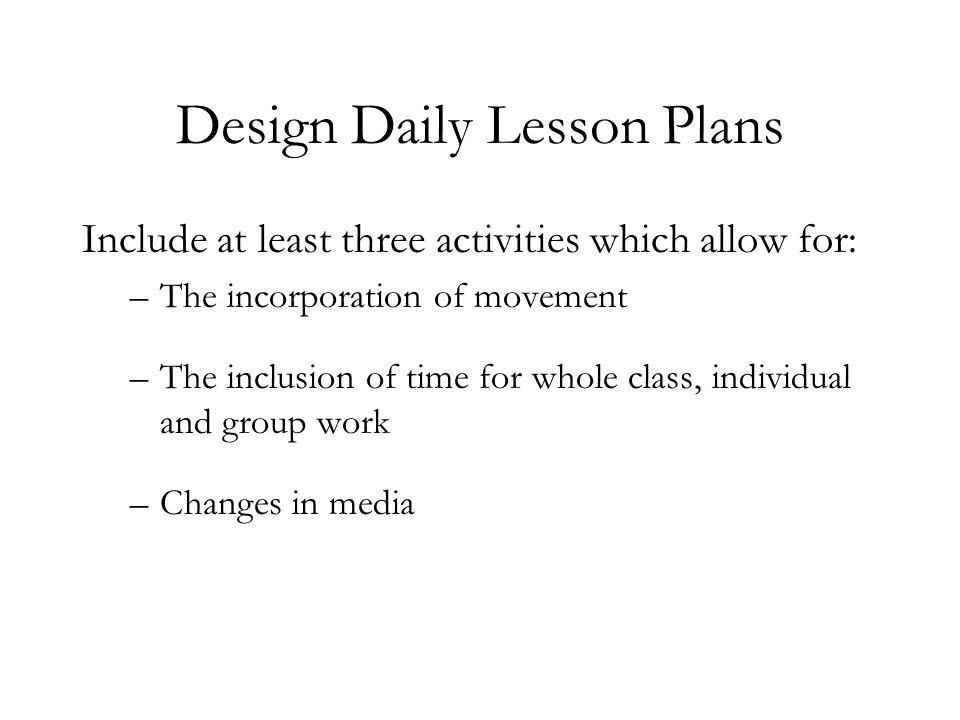 Design Daily Lesson Plans Include at least three activities which allow for: –The incorporation of movement –The inclusion of time for whole class, in