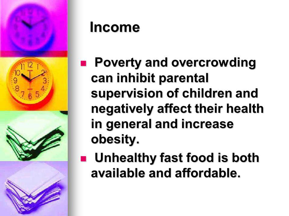 Income Poverty and overcrowding can inhibit parental supervision of children and negatively affect their health in general and increase obesity. Pover