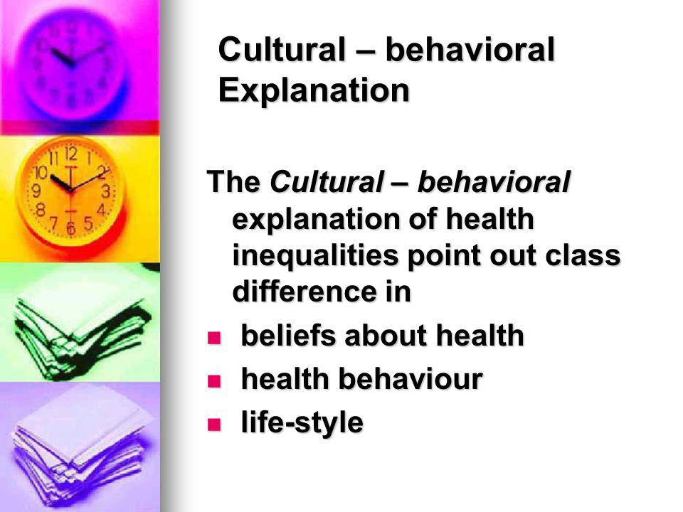 Cultural – behavioral Explanation The Cultural – behavioral explanation of health inequalities point out class difference in beliefs about health beli