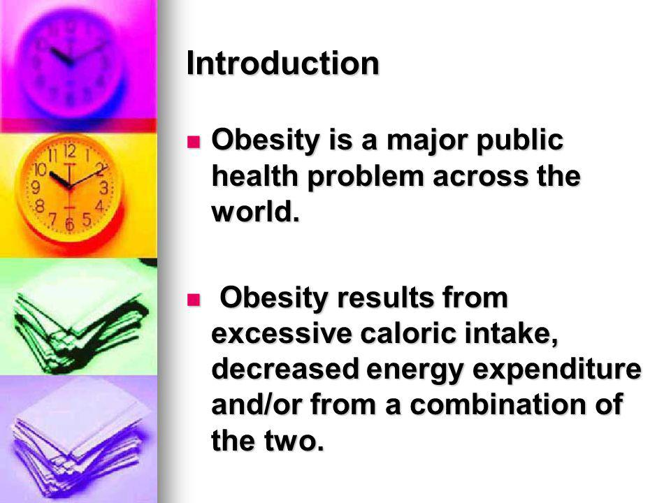 Introduction Obesity is a major public health problem across the world. Obesity is a major public health problem across the world. Obesity results fro
