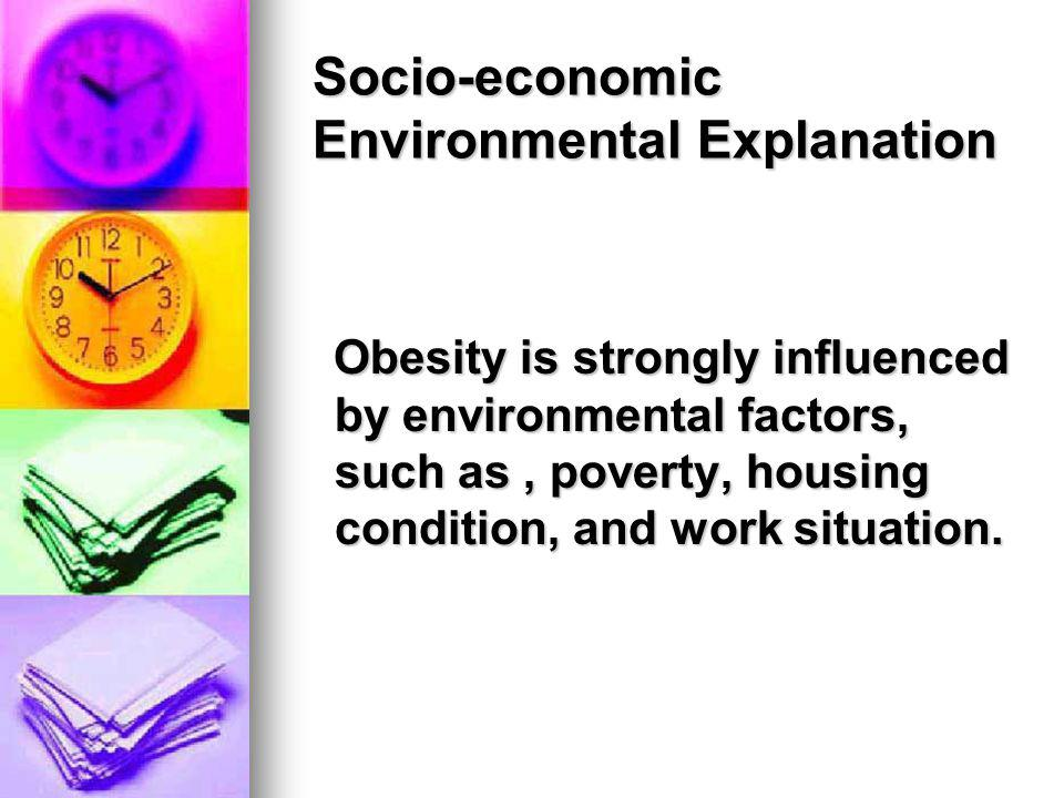 Socio-economic Environmental Explanation Obesity is strongly influenced by environmental factors, such as, poverty, housing condition, and work situat