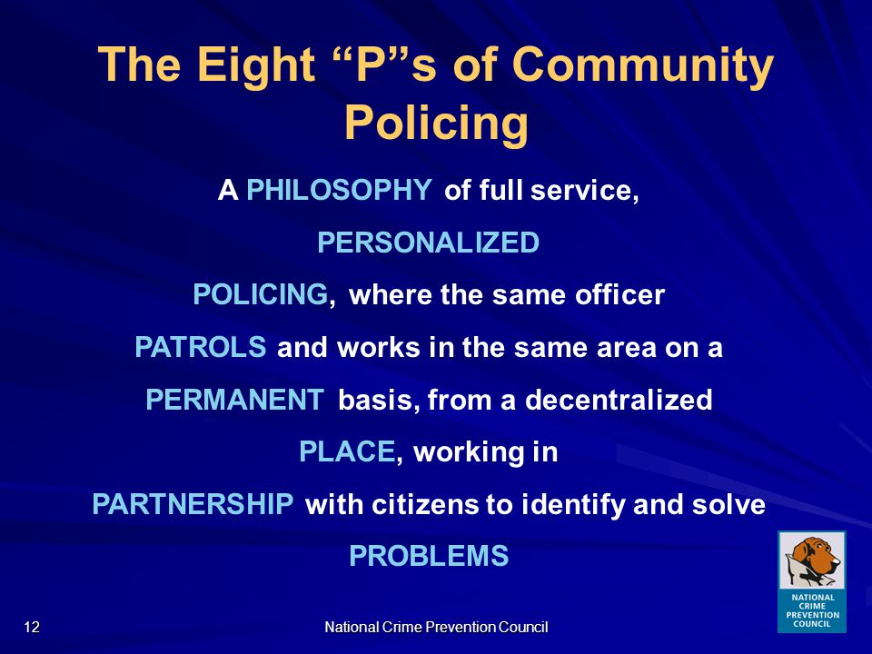 National Crime Prevention Council12 The Eight Ps of Community Policing A PHILOSOPHY of full service, PERSONALIZED POLICING, where the same officer PATROLS and works in the same area on a PERMANENT basis, from a decentralized PLACE, working in PARTNERSHIP with citizens to identify and solve PROBLEMS