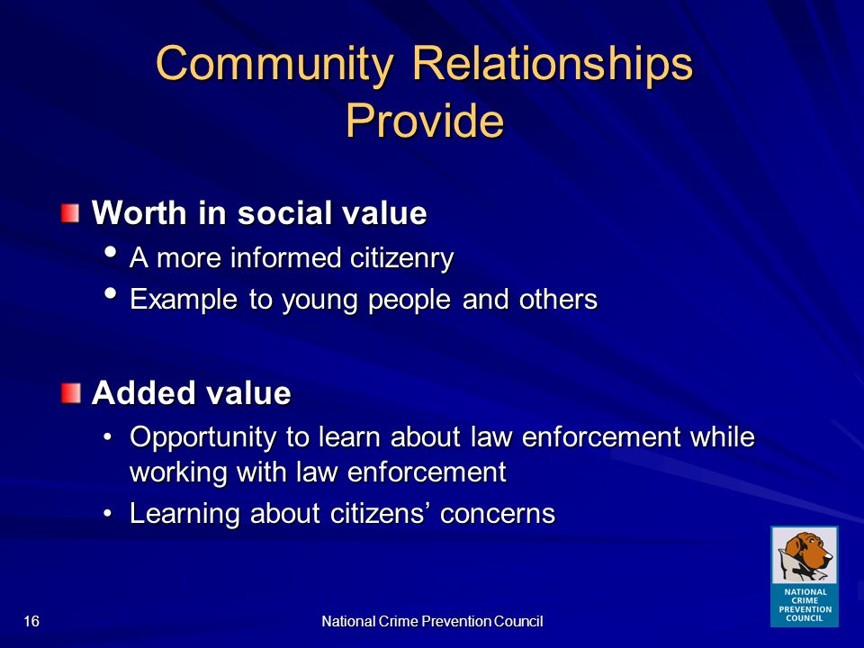 National Crime Prevention Council16 Community Relationships Provide Worth in social value A more informed citizenry A more informed citizenry Example to young people and others Example to young people and others Added value Opportunity to learn about law enforcement while working with law enforcementOpportunity to learn about law enforcement while working with law enforcement Learning about citizens concernsLearning about citizens concerns