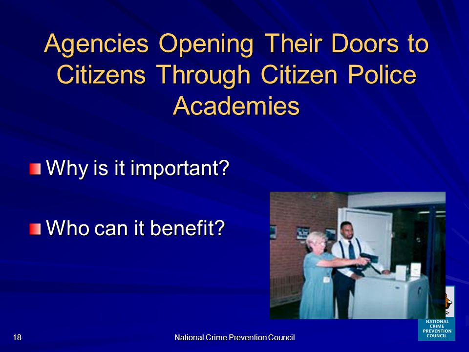 National Crime Prevention Council18 Agencies Opening Their Doors to Citizens Through Citizen Police Academies Why is it important.