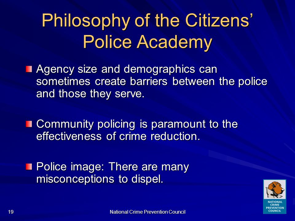National Crime Prevention Council19 Philosophy of the Citizens Police Academy Agency size and demographics can sometimes create barriers between the police and those they serve.
