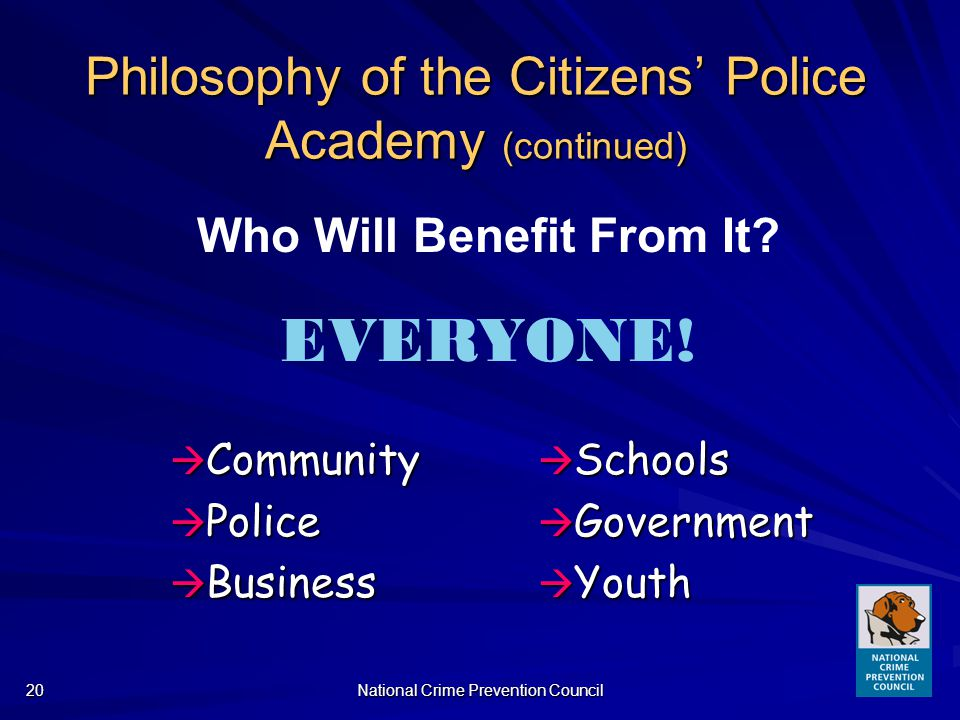 National Crime Prevention Council20 Philosophy of the Citizens Police Academy (continued) Community Community Police Police Business Business Schools Schools Government Government Youth Youth Who Will Benefit From It.