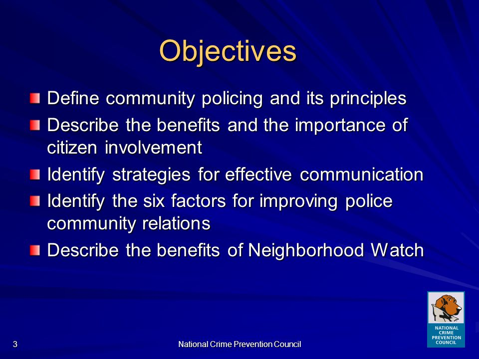 National Crime Prevention Council3 Objectives Define community policing and its principles Describe the benefits and the importance of citizen involvement Identify strategies for effective communication Identify the six factors for improving police community relations Describe the benefits of Neighborhood Watch