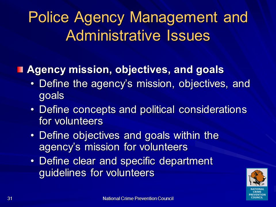 National Crime Prevention Council31 Police Agency Management and Administrative Issues Agency mission, objectives, and goals Define the agencys mission, objectives, and goalsDefine the agencys mission, objectives, and goals Define concepts and political considerations for volunteersDefine concepts and political considerations for volunteers Define objectives and goals within the agencys mission for volunteersDefine objectives and goals within the agencys mission for volunteers Define clear and specific department guidelines for volunteersDefine clear and specific department guidelines for volunteers