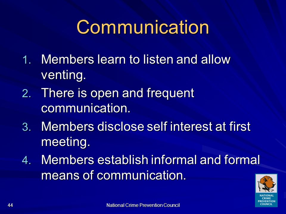 National Crime Prevention Council44 Communication 1. Members learn to listen and allow venting. 2. There is open and frequent communication. 3. Member