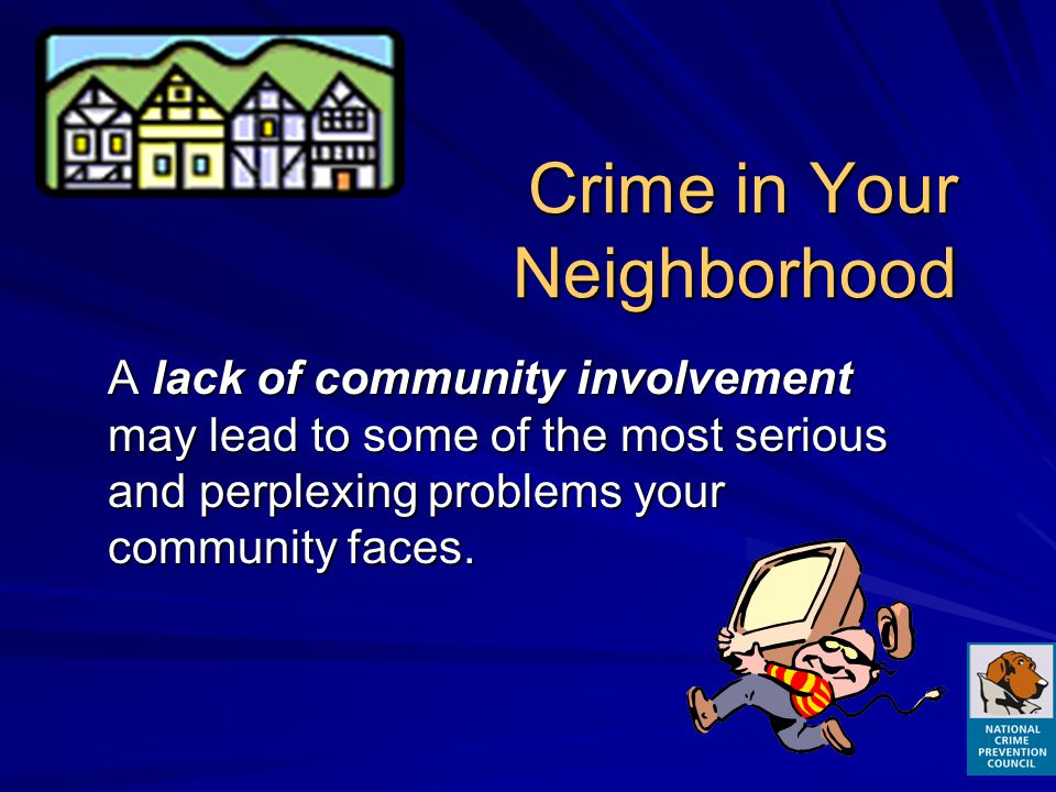Crime in Your Neighborhood A lack of community involvement may lead to some of the most serious and perplexing problems your community faces.