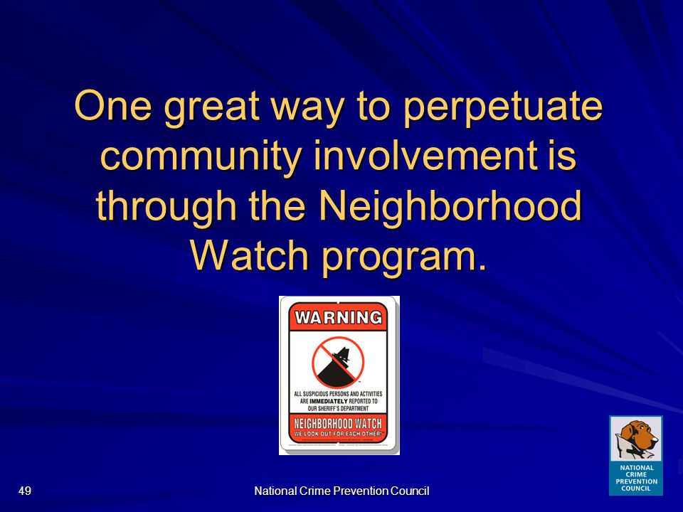 National Crime Prevention Council49 One great way to perpetuate community involvement is through the Neighborhood Watch program.