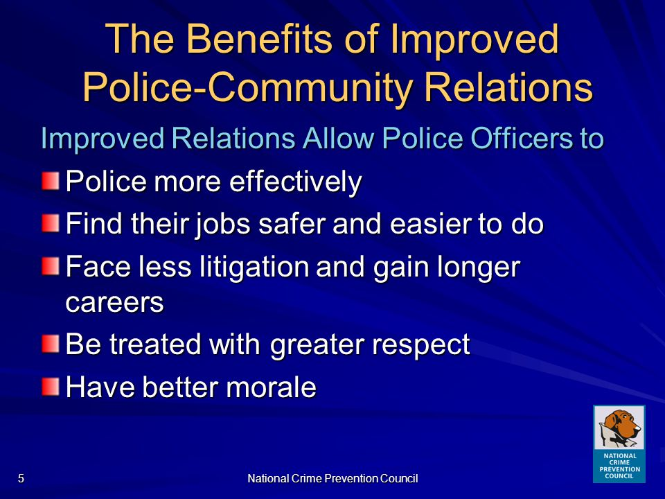 National Crime Prevention Council5 The Benefits of Improved Police-Community Relations Improved Relations Allow Police Officers to Police more effectively Find their jobs safer and easier to do Face less litigation and gain longer careers Be treated with greater respect Have better morale