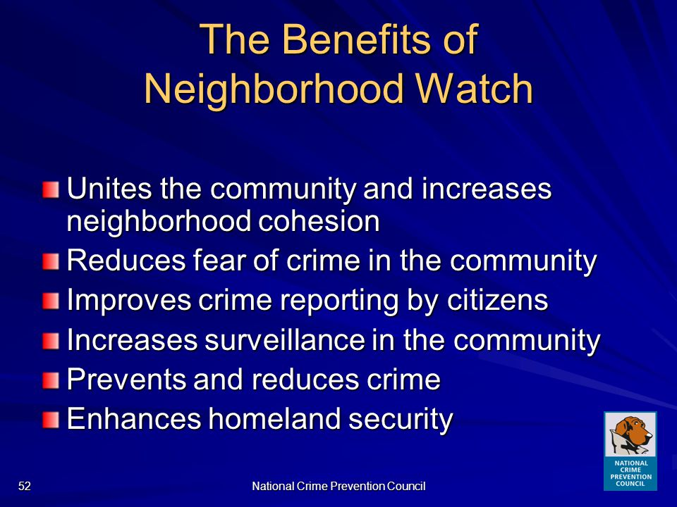 National Crime Prevention Council52 The Benefits of Neighborhood Watch Unites the community and increases neighborhood cohesion Reduces fear of crime in the community Improves crime reporting by citizens Increases surveillance in the community Prevents and reduces crime Enhances homeland security