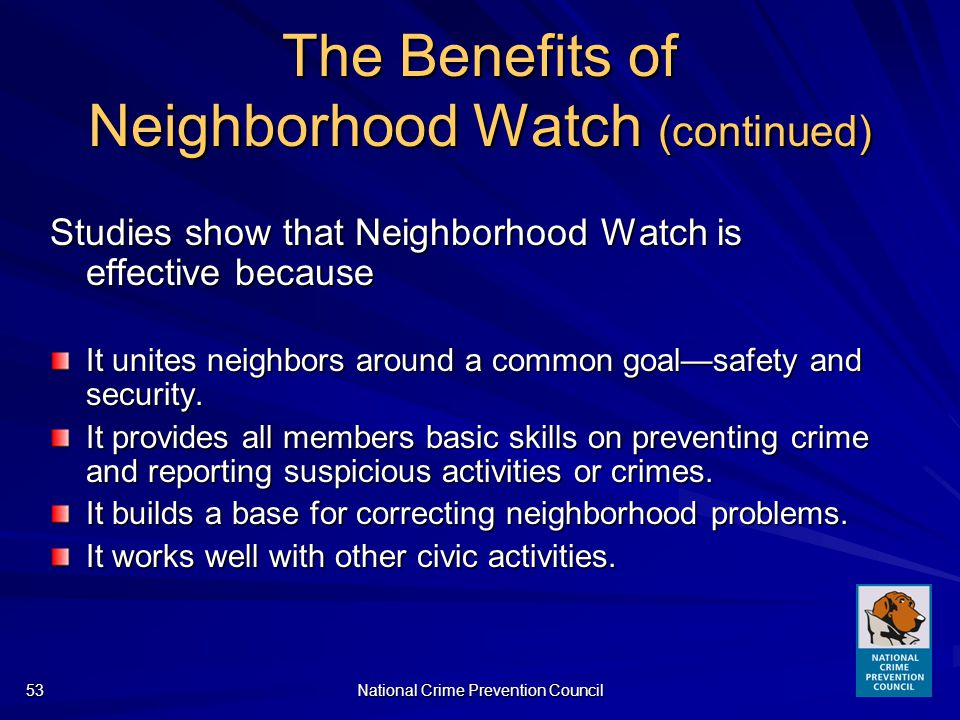 National Crime Prevention Council53 The Benefits of Neighborhood Watch (continued) Studies show that Neighborhood Watch is effective because It unites neighbors around a common goalsafety and security.