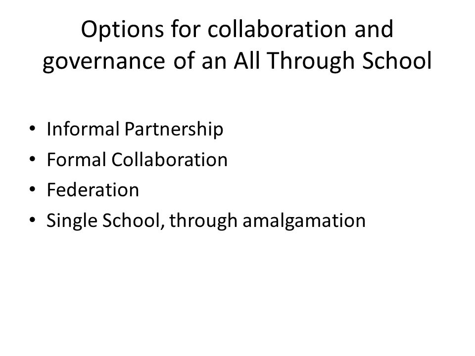 Options for collaboration and governance of an All Through School Informal Partnership Formal Collaboration Federation Single School, through amalgamation