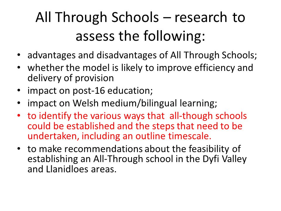 All Through Schools – research to assess the following: advantages and disadvantages of All Through Schools; whether the model is likely to improve efficiency and delivery of provision impact on post-16 education; impact on Welsh medium/bilingual learning; to identify the various ways that all-though schools could be established and the steps that need to be undertaken, including an outline timescale.
