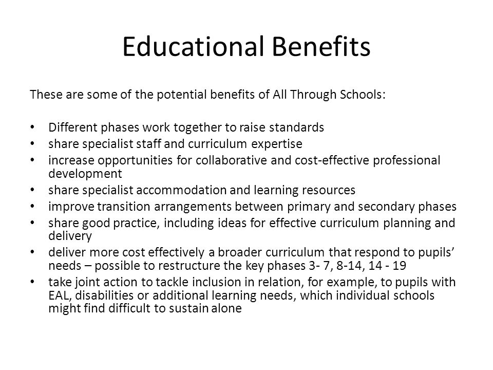 Educational Benefits These are some of the potential benefits of All Through Schools: Different phases work together to raise standards share specialist staff and curriculum expertise increase opportunities for collaborative and cost-effective professional development share specialist accommodation and learning resources improve transition arrangements between primary and secondary phases share good practice, including ideas for effective curriculum planning and delivery deliver more cost effectively a broader curriculum that respond to pupils needs – possible to restructure the key phases 3- 7, 8-14, 14 - 19 take joint action to tackle inclusion in relation, for example, to pupils with EAL, disabilities or additional learning needs, which individual schools might find difficult to sustain alone