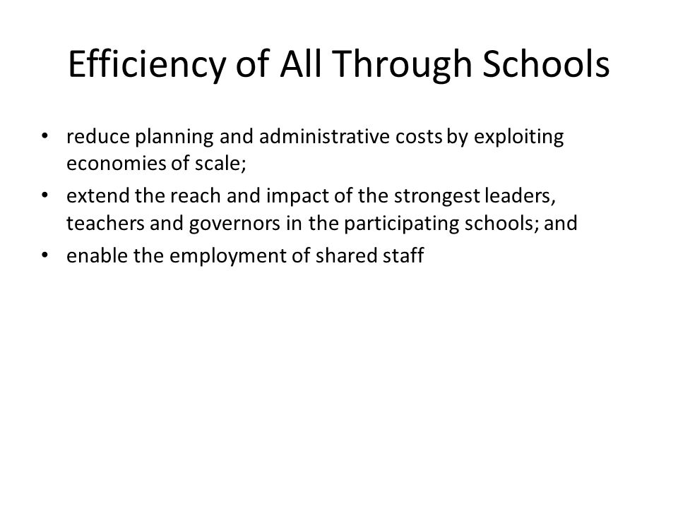 Efficiency of All Through Schools reduce planning and administrative costs by exploiting economies of scale; extend the reach and impact of the strongest leaders, teachers and governors in the participating schools; and enable the employment of shared staff