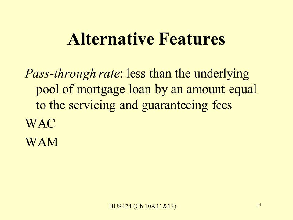 BUS424 (Ch 10&11&13) 14 Alternative Features Pass-through rate: less than the underlying pool of mortgage loan by an amount equal to the servicing and guaranteeing fees WAC WAM