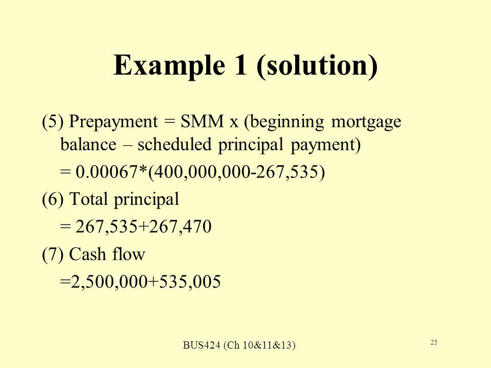 BUS424 (Ch 10&11&13) 25 Example 1 (solution) (5) Prepayment = SMM x (beginning mortgage balance – scheduled principal payment) = 0.00067*(400,000,000-267,535) (6) Total principal = 267,535+267,470 (7) Cash flow =2,500,000+535,005