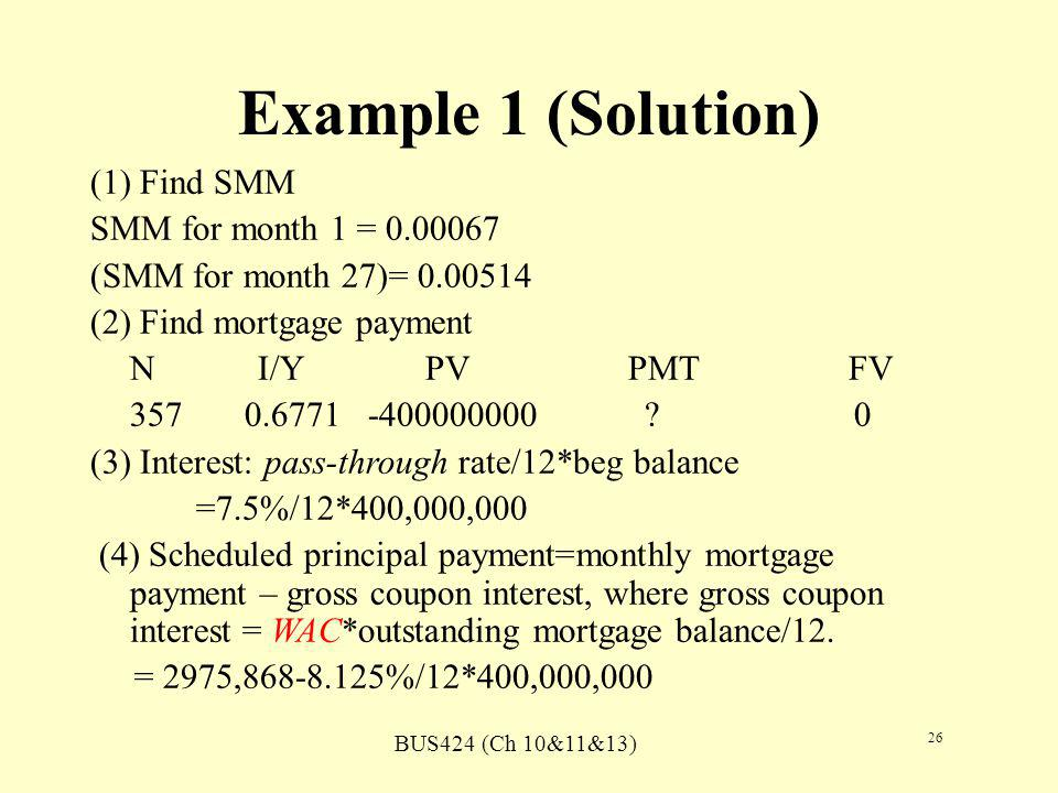 BUS424 (Ch 10&11&13) 26 Example 1 (Solution) (1) Find SMM SMM for month 1 = 0.00067 (SMM for month 27)= 0.00514 (2) Find mortgage payment N I/Y PV PMT FV 357 0.6771 -400000000 .