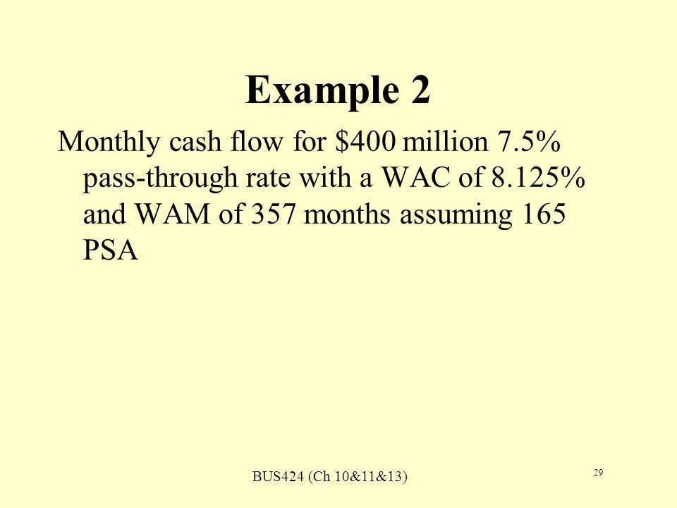 BUS424 (Ch 10&11&13) 29 Example 2 Monthly cash flow for $400 million 7.5% pass-through rate with a WAC of 8.125% and WAM of 357 months assuming 165 PSA