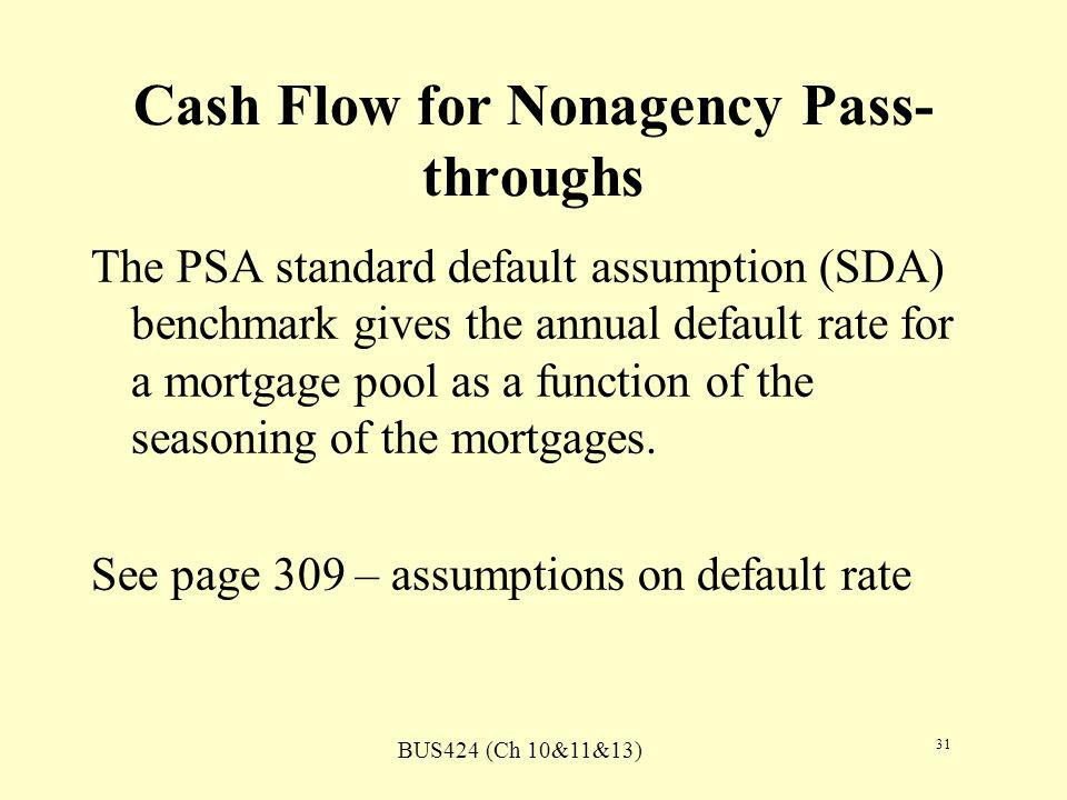 BUS424 (Ch 10&11&13) 31 Cash Flow for Nonagency Pass- throughs The PSA standard default assumption (SDA) benchmark gives the annual default rate for a mortgage pool as a function of the seasoning of the mortgages.