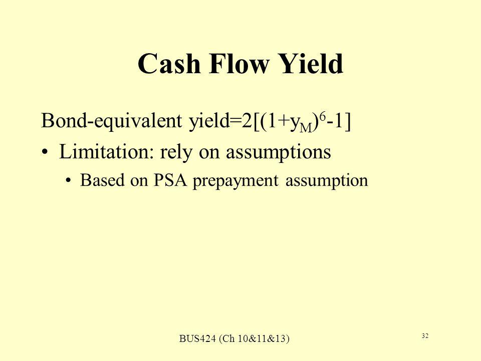 BUS424 (Ch 10&11&13) 32 Cash Flow Yield Bond-equivalent yield=2[(1+y M ) 6 -1] Limitation: rely on assumptions Based on PSA prepayment assumption