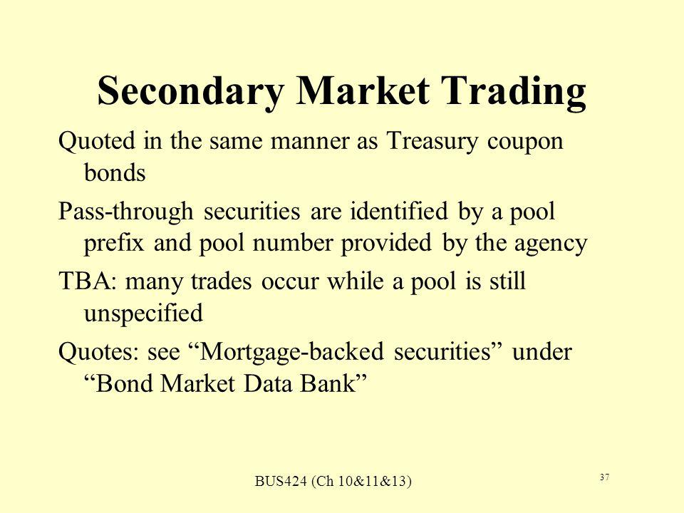BUS424 (Ch 10&11&13) 37 Secondary Market Trading Quoted in the same manner as Treasury coupon bonds Pass-through securities are identified by a pool prefix and pool number provided by the agency TBA: many trades occur while a pool is still unspecified Quotes: see Mortgage-backed securities under Bond Market Data Bank